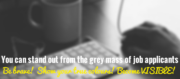 You can stand out from the grey mass of job applicants - be brave! show your true colours! become visible!